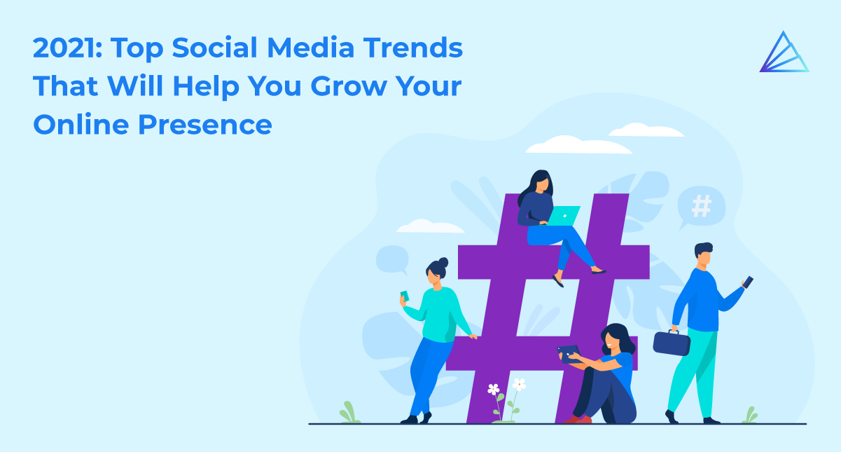 2021: Top Social Media Trends That Will Help You Grow Your Online Presence