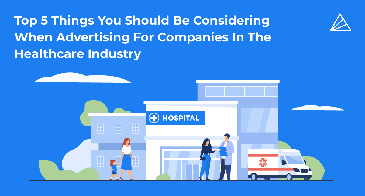 Top 5 Things You Should Be Considering When Advertising For Companies In The Healthcare Industry