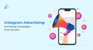 Instagram Advertising: Activating Campaigns That Convert